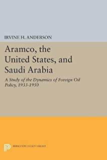 Aramco, the United States, and Saudi Arabia: A Study of the Dynamics of Foreign Oil Policy, 1933-1950 (Princeton Legacy Library)