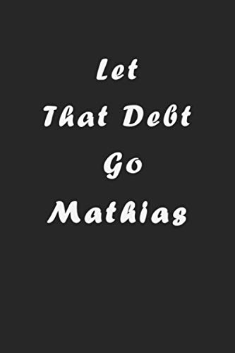 Let That Debt Go Mathias: Planning Budget Journal, Money Debt Tracker Keeper Budgeting Financial, 120 Pages, 6x9, Soft Cover, Matte Finish