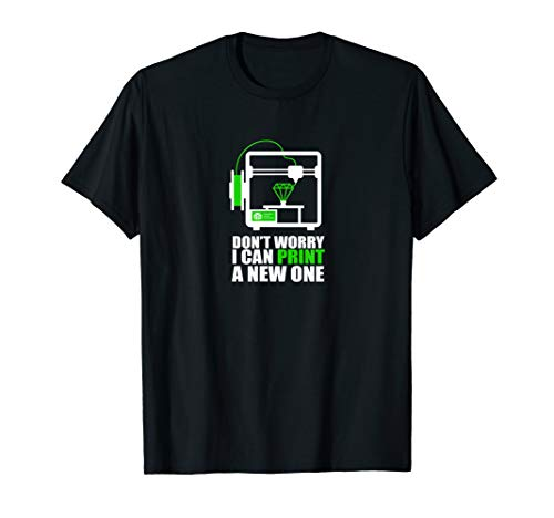 Don't Worry I Can Print A New One - Funny 3D Printer T-Shirt
