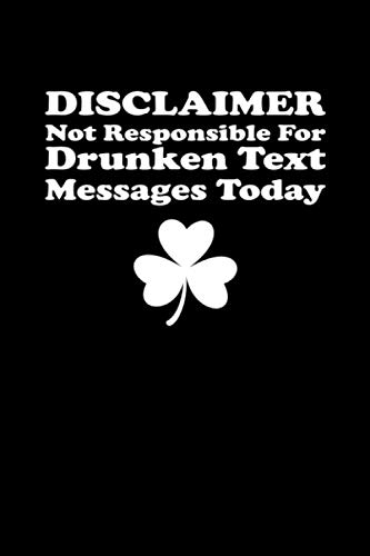 Disclaimer Not Responsible For Drunken Text Messages Today: St Patrick's Day Notebook | Funny Irish Humor Lucky Clover Journal S