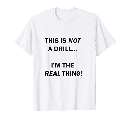 This is not a drill I am the real thing! T-Shirt