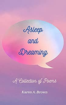 Asleep and Dreaming: A Collection of Poems by [Karen A. Brown]