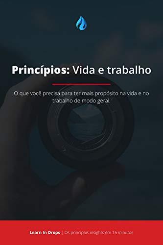 Drops: Princípios – Vida e Trabalho Por Ray Dalio: O que você precisa para ter mais propósito na vida e no trabalho de modo geral.