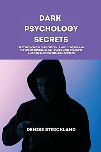 Dark Psychology Secrets: Best Method for Subconscious Mind Control and the use of emotional influences, Your Complete Guide On Dark Psychology Secrets