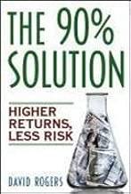 [ The 90% Solution: Higher Returns, Less Risk [ THE 90% SOLUTION: HIGHER RETURNS, LESS RISK BY Rogers, David ( Author ) Oct-01-2006 ] By Rogers, David ( Author ) [ 2006 ) [ Paperback ]