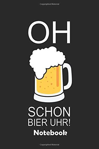 Oh schon Bier Uhr! Notebook: Ein Notizbuch für alle Gelegenheiten. Besonders geeignet als Geschenk für Bierliebhaber.