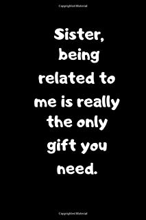 Sister, being related to me is really the only gift you need.: Birthday gift for Brothers/Sisters.Sarcastic Sibling Rivalr...