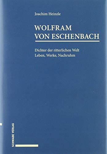 Wolfram von Eschenbach: Dichter der ritterlichen Welt. Leben, Werke, Nachruhm.