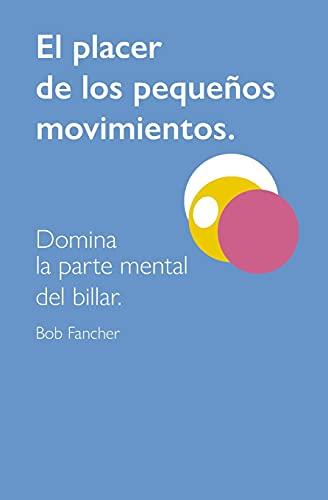 EL PLACER DE LOS PEQUEÑOS MOVIMIENTOS: DOMINA LA PARTE MENTAL DEL BILLAR (Spanish Edition)