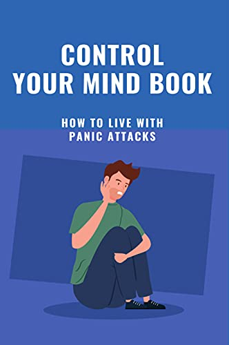 Control Your Mind Book: How To Live With Panic Attacks: How To Stop A Panic Attack In Public (English Edition)