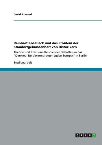 """Reinhart Koselleck und das Problem der Standortgebundenheit von Historikern: Theorie und Praxis am Beispiel der Debatte um das """"Denkmal für die ermordeten Juden Europas"""" in Berlin"""