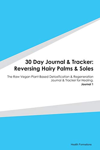 30 Day Journal & Tracker: Reversing Hairy Palms & Soles: The Raw Vegan Plant-Based Detoxification & Regeneration Journal & Tracker for Healing. Journal 1