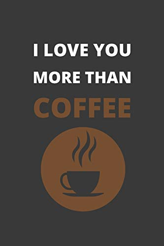 I LOVE YOU MORE THAN COFFEE: BLANK LINED NOTEBOOK. JOURNAL. PERSONAL DIARY. CREATIVE GIFT FOR COFFEE LOVERS. BIRTHDAY PRESENT.