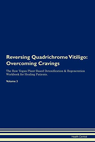 Reversing Quadrichrome Vitiligo: Overcoming Cravings The Raw Vegan Plant-Based Detoxification & Regeneration Workbook for Healing Patients. Volume 3