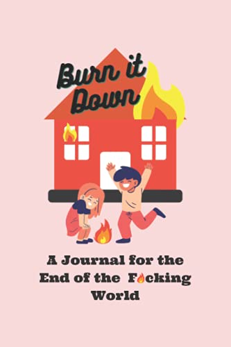 Burn it Down: A Journal for the End of the F*cking World: Funny Notebook, Gift, Journal for coworker, friend, or family. 100 pages lined workbook to ... cuss word days are the best days!!!!