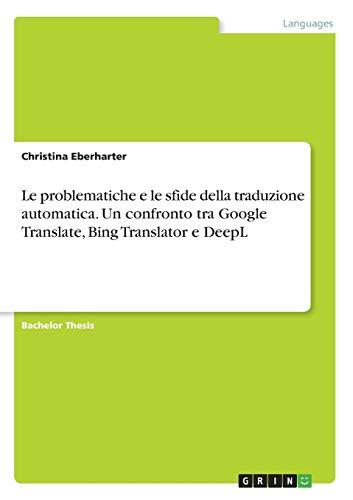 Le problematiche e le sfide della traduzione automatica. Un confronto tra Google Translate, Bing Translator e DeepL (Italian Edition)