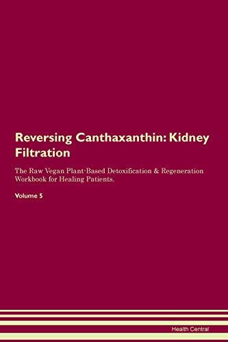 Reversing Canthaxanthin: Kidney Filtration The Raw Vegan Plant-Based Detoxification & Regeneration Workbook for Healing Patients. Volume 5