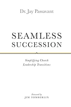 SEAMLESS SUCCESSION: Simplifying Church Leadership Transitions by [Dr. Jay Passavant]