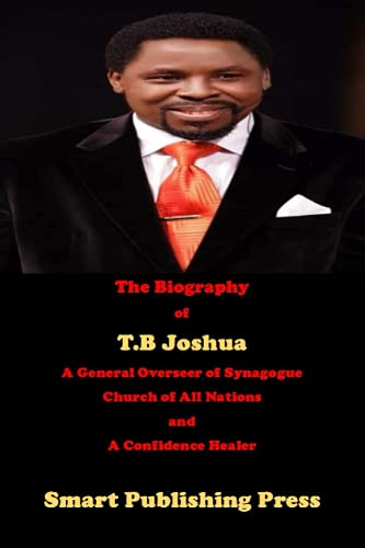 The Biography of T.B Joshua: A General Overseer of Synagogue Church of All Nations and a Confidence Healer