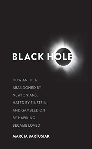Black Hole: How an Idea Abandoned by Newtonians, Hated by Einstein, an