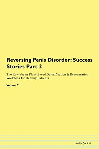 Reversing Penis Disorder: Success Stories Part 2 The Raw Vegan Plant-Based Detoxification & Regeneration Workbook for Healing Patients.Volume 7