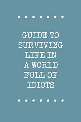 Guide To Surviving Life In A World Full Of Idiots: Funny Sarcastic Journal; record thoughts, notes and lists in this cute notebook
