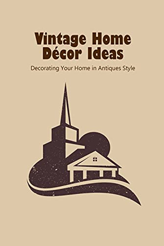Vintage Home Décor Ideas: Decorating Your Home in Antiques Style: Father's Day Gift (English Edition)