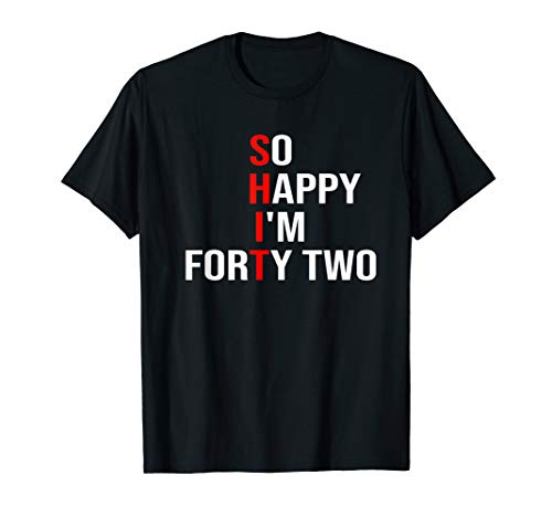 So Happy I'm Forty Two Funny 42 Years Old 42nd Birthday T-Shirt