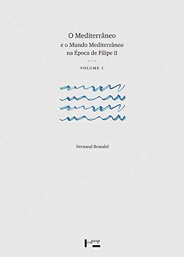 O Mediterrâneo e o Mundo Mediterrâneo na época de Filipe II (Volume 1)