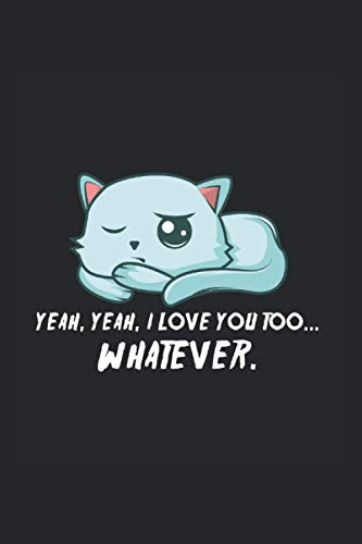 Yeah Yeah, I Love You Too. Whatever. Notebook: Funny And Cool Cat Owner And Lover Notebook And Dot-Grid Journal For Coworkers And Students, Sketches, Ideas And To-Do Lists