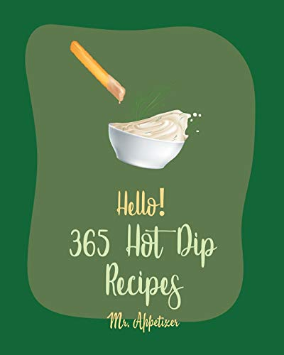 Hello! 365 Hot Dip Recipes: Best Hot Dip Cookbook Ever For Beginners [Book 1]