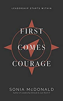 First Comes Courage: Leadership Starts Within by [Sonia  McDonald]