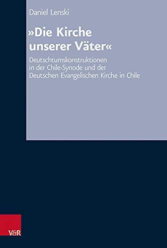 Die Kirche Unserer Vater: Deutschtumskonstruktionen in Der Chile-Synode Und Der Deutschen Evangelisc