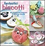 Fantastici biscotti. 35 progetti per preparare e decorare biscotti