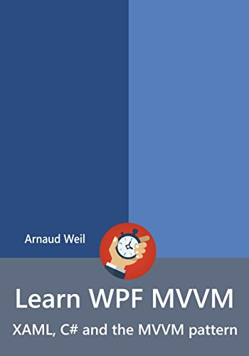 Learn WPF MVVM - XAML, C# and the MVVM pattern: Be ready for coding away next week using WPF and MVVM