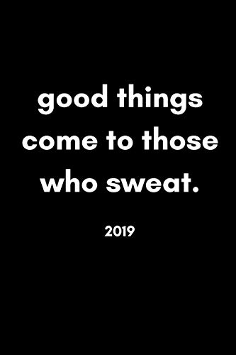 Good Things Come To Those Who Sweat 2019: Funny Week to View Daily Personal Diary and Goal Planner For Athletes and Gym Lovers