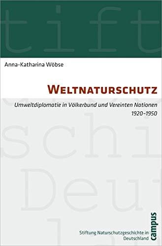 Weltnaturschutz: Umweltdiplomatie in Völkerbund und Vereinten Nationen 1920-1950 (Geschichte des Natur- und Umweltschutzes, 7)