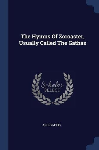 The Hymns Of Zoroaster, Usually Called The Gathas