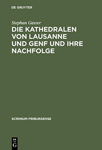 Die Kathedralen von Lausanne und Genf und ihre Nachfolge: Früh- und hochgotische Architektur in der Westschweiz (1170-1350) (Scrinium Friburgense 17)