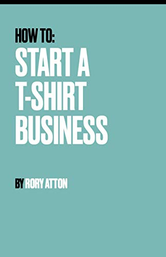 How to: Start a T-Shirt Business: What you need to do to scale up from a handful of T-shirts to more than you ever imagined. (English Edition)