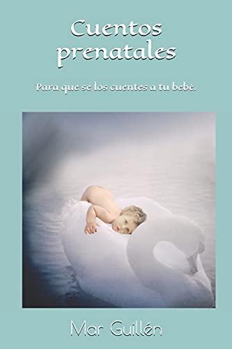 Cuentos prenatales: Especialmente ideados para que se los cuentes a tu bebé.