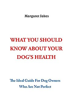 WHAT YOU SHOULD KNOW ABOUT YOUR DOG'S HEALTH: The Ideal Guide For Dog Owners Who Are Not Perfect