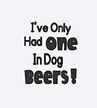 CCI I've Only Had One in Dog Beers Funny Decal Vinyl Sticker|Cars Trucks Vans Walls Laptop| Black |5.5 x 4.75 in|CCI1077