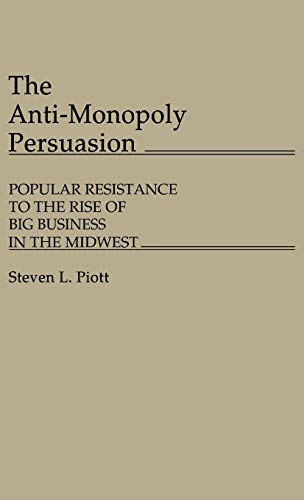 The Anti-Monopoly Persuasion: Popular Resistance to the Rise of Big Business in the Midwest: 60 (Contributions in Economics & Economic History)