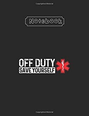 Notebook: Off Duty Save Yourself Funny Nurse Emt Paramedic Emergency Lined Pages Notebook White Paper Blank Journal 8'' x 11'' x 108 Pages with Black Cover for Friend - Teammate - Mom - or Anyone from Independently published