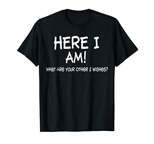 Here I Am What Are Your Other 2 Wishes Funny Sayings T-shirt