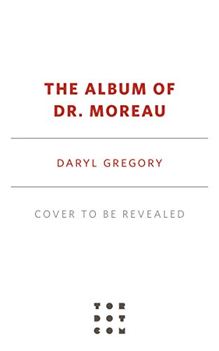 The Album of Dr. Moreau by [Daryl Gregory]