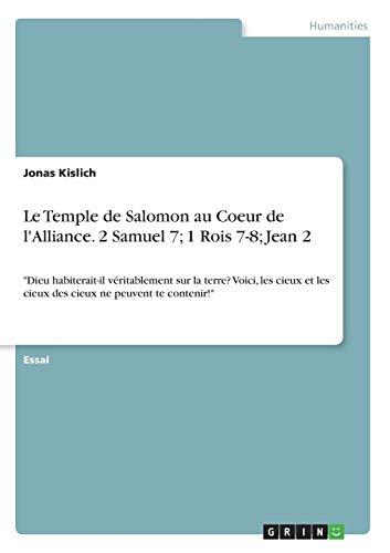 Le Temple de Salomon au Coeur de l'Alliance. 2 Samuel 7; 1 Rois 7-8; Jean 2: Dieu habiterait-il véritablement sur la terre? Voici, les cieux et les cieux des cieux ne peuvent te contenir!