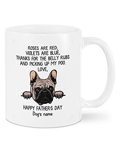 Personalized Frenchie Dog Happy Father's Day, Thanks For The Belly Rubs And Picking Up My Poo, Gifts For Dog Dad Mug, White Ceramic Coffee Mug 11oz