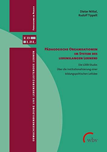 Pädagogische Organisationen im System des lebenslangen Lernens: Die LOEB-Studie: Über die Institutionalisierung einer bildungspolitischen Leitidee ... Lernen - Forschung & Praxis)